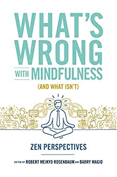 What's Wrong with Mindfulness (And What Isn't): Zen Perspectives by [Barry Magid, Robert Rosenbaum]