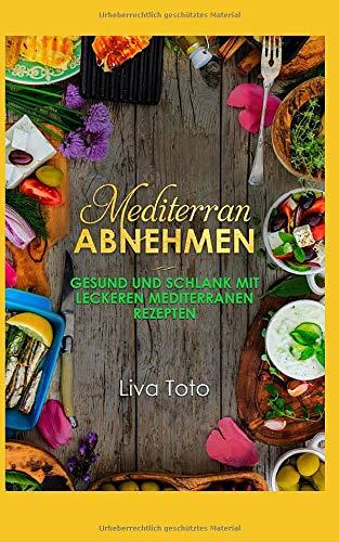 Mediterran abnehmen: Gesund und schlank mit leckeren mediterranen Rezepten/ mediterrane Diät/ mediterrane Kochbuch/ mediterrane Rezepte (mediterranes kochbuch, Band 2)