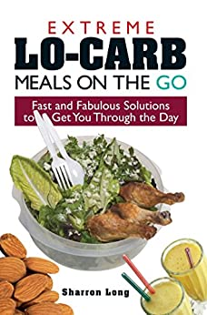 Extreme Lo-Carb Meals On The Go: Fast And Fabulous Solutions To Get You Through The Day by [Sharron Long]
