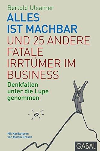 Ulsamer Bertold, Alles ist machbar und 25 andere fatale Irrtümer im Business. Denkfallen unter die Lupe genommen.
