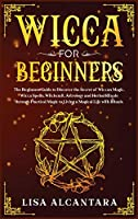 Wicca for Beginners: The Beginner's Guide to Discover the Secret of Wiccan Magic, Wicca Spells, Witchcraft, Astrology and Herbal Rituals Through Practical Magic to Living a Magical Life with Rituals
