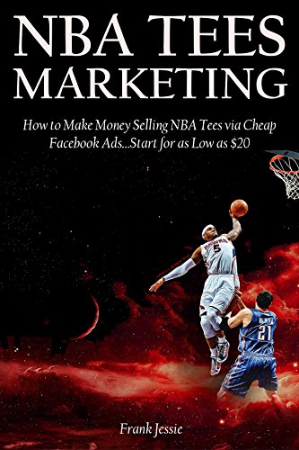NBA TEES MARKETING (2016): How to Make Money Selling NBA Tees via Cheap Facebook Ads…Start for as Low as $20 (English Edition)