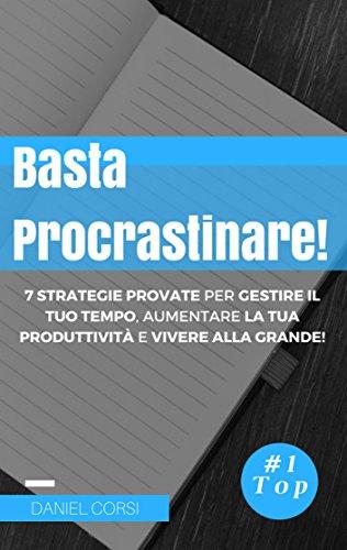 Basta Procrastinare!: 7 Strategie provate per gestire il tuo tempo, aumentare la tua produttività e vivere alla grande
