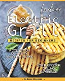 Indoor Electric Grill Recipes for Beginners: A Collection of Healthy Flavorful Recipes for the Indoor Grilling Experience!