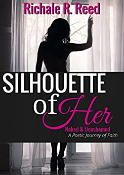 Silhouette of Her: Naked & Unashamed: A Poetic Journey of Faith by [Richale R. Reed]