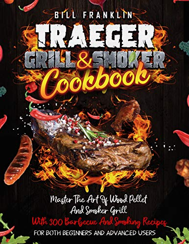 Traeger Grill & Smoker Cookbook: Master The Art Of Wood Pellet and Smoker Grill With 300 Barbecue And Smoking Recipes. For Both Beginners And Advanced Users (English Edition)
