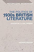 The Politics of 1930s British Literature: Education, Class, Gender (Historicizing Modernism)