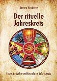 Der rituelle Jahreskreis: Feste, Bräuche und Rituale im Jahreskreis