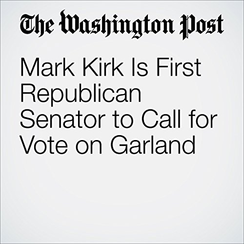 Mark Kirk Is First Republican Senator to Call for Vote on Garland cover art