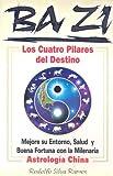 Ba Zi los Cuatro Pilares del Destino: Mejore Se Entorno, Salud U Buena Fortuna Con la Milenaria Astrologia China - Rudolfo Silva Ramos