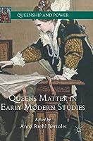 Queens Matter in Early Modern Studies (Queenship and Power)