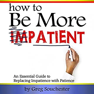 How to Be More Patient     An Essential Guide to Replacing Impatience with Patience              By:                                                                                                                                 Greg Souchester                               Narrated by:                                                                                                                                 Jim D. Johnston                      Length: 34 mins     18 ratings     Overall 4.1