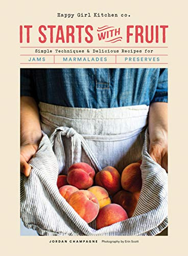 It Starts with Fruit: Simple Techniques and Delicious Recipes for Jams, Marmalades, and Preserves (73 Easy Canning and Preserving Recipes, Beginners Guide to Making Jam)