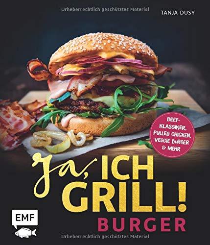 Ja, ich grill! – Burger: Die 50 besten Rezepte zum Niederknien – Beef-Klassiker, Pulled Chicken, Veggie Burger & mehr