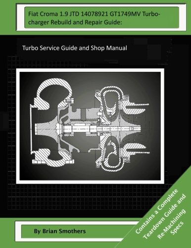 Fiat Croma 1.9 JTD 14078921 GT1749MV Turbocharger Rebuild and Repair Guide:: Turbo Service Guide and Shop Manual