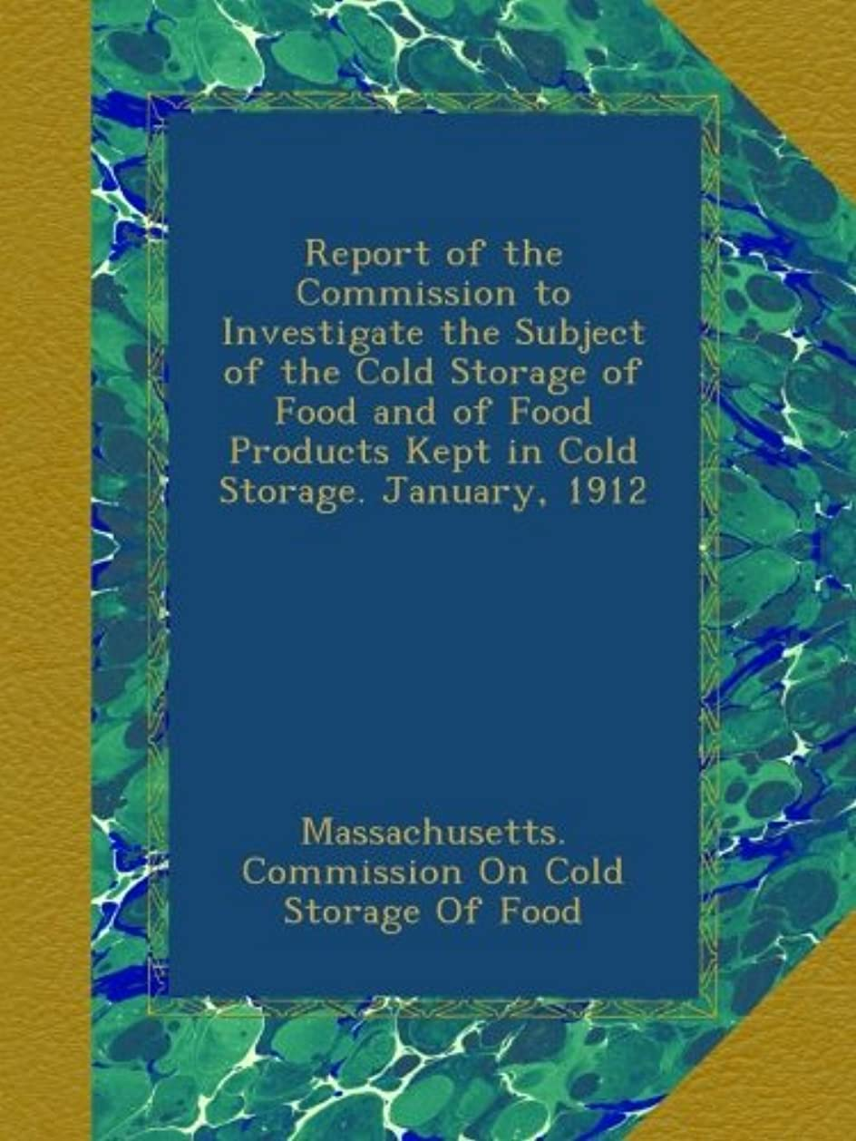 桁苦味書誌Report of the Commission to Investigate the Subject of the Cold Storage of Food and of Food Products Kept in Cold Storage. January, 1912