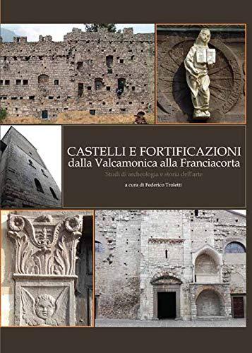 Castelli e fortificazioni dalla Valcamonica alla Franciacorta. Studi di archeologia e storia dell'arte