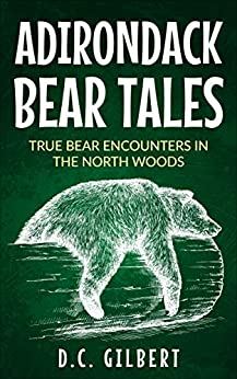 Adirondack Bear Tales: True bear encounters in the North Woods by [D.C. Gilbert]