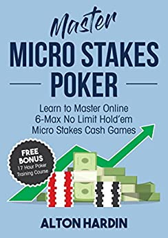 Master Micro Stakes Poker: Learn to Master 6-Max No Limit Hold'em Micro Stakes Cash Games by [Alton Hardin]