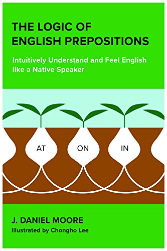 The Logic of English Prepositions: Intuitively Understand and Feel English like a Native Speaker