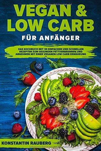Vegan und Low Carb für Anfänger: Das Kochbuch mit 30 einfachen und schnellen Rezepten zum gesunden Fettverbrennen und Abnehmen mit einer veganen Low Carb Ernährung