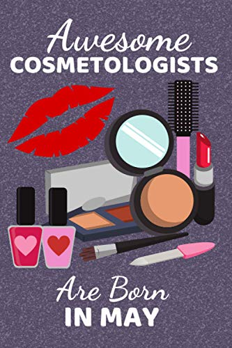Awesome Cosmetologists Are Born In May: Cosmetologist Gifts. This Notebook / Journal / Notepad is 6x9in + 110+ lined ruled pages fun for Christmas ... Therapists Make Up Artists & Beauticians