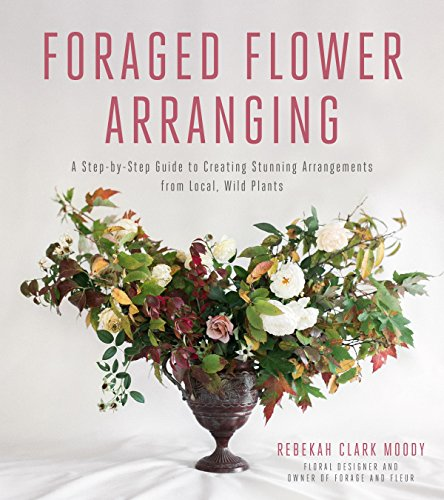Compare Textbook Prices for Foraged Flower Arranging: A Step-by-Step Guide to Creating Stunning Arrangements from Local, Wild Plants  ISBN 9781624143649 by Clark Moody, Rebekah