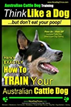 Australian Cattle Dog Training | Think Like Me ...But Don't Eat Your Poop!: Here's EXACTLY How to Train Your Australian Cattle Dog (Volume 2)