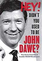 Hey! Didn't you used to be John Dawe?: True Stories From One of Canada's NICEST Broadcasters