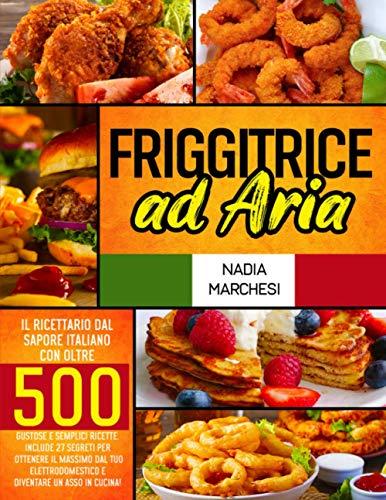 Friggitrice ad Aria: Il libro di cucina dal sapore italiano con oltre 500 gustose & semplici ricette. Include 27 segreti per ottenere il massimo dal tuo elettrodomestico e diventare un asso in cucina!