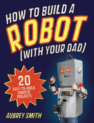 How To Build a Robot (with your dad): 20 easy-to-build