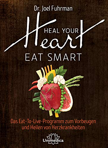 Heal Your Heart - Eat Smart: Das Eat-To-Live-Programm zum Vorbeugen und Heilen von Herzkrankheiten