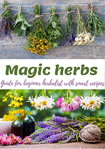 Magic HERBS by colors: herbalism for everyday use: Guide for beginner herbalist,healing effects of herbs,smart recipes from healing herbs,home made pharmacy,how to heal yourself, herbal health cure