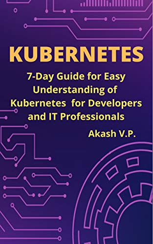 Kubernetes: 7-Day Guide for Easy Understanding of Kubernetes for Developers and IT Professionals (DevOps Technology Books Book 1) (English Edition)