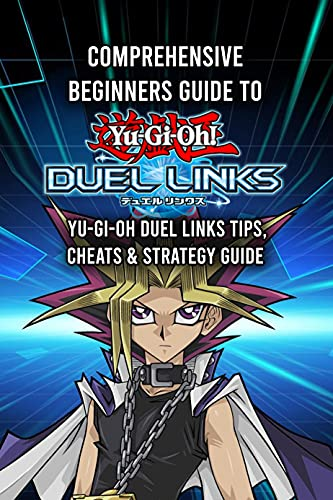 Comprehensive Beginners Guide To Yu-Gi-Oh Duel Links: Yu-Gi-Oh Duel Links Tips, Cheats & Strategy Guide: Guide For Yu-Gi-Oh Duel Links (English Edition)