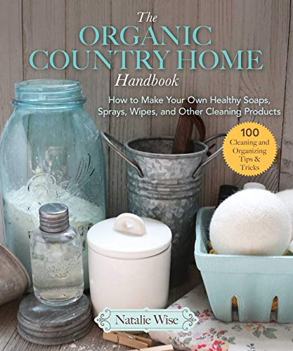 Compare Textbook Prices for The Organic Country Home Handbook: How to Make Your Own Healthy Soaps, Sprays, Wipes, and Other Cleaning Products  ISBN 9781680994445 by Wise, Natalie