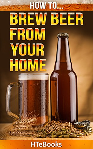 How To Brew Beer From Your Home: Quick Start Guide (How To eBooks Book 36) by [HTeBooks]
