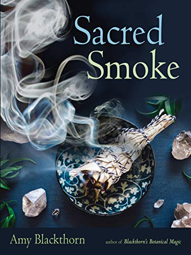 Sacred Smoke: Clear Away Negative Energies and Purify Body, Mind, and Spirit