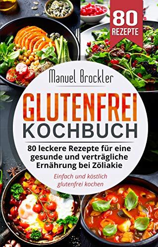 Glutenfrei Kochbuch: 80 leckere Rezepte für eine gesunde und verträgliche Ernährung bei Zöliakie. Einfach und köstlich glutenfrei kochen.