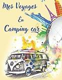 mes voyages en camping car: Carnet de bord de Road Trip pour consigner vos séjours & souvenirs en Camping, Caravane, ou Tente ,( meilleur Cadeau pour Voyageurs)