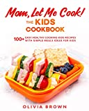 Mom Let Me Cook! The Kids Cookbook: 100+ Easy Healthy Cooking Kids Recipes with Simple Meals Ideas for Kids