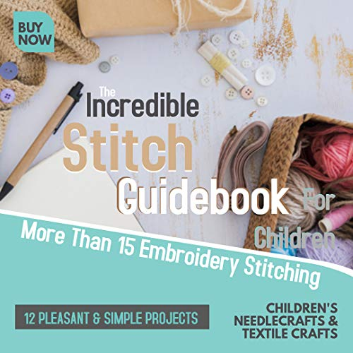 The Incredible Stitch Guidebook For Children: More Than 15 Embroidery Stitching And 12 Pleasant & Simple Projects