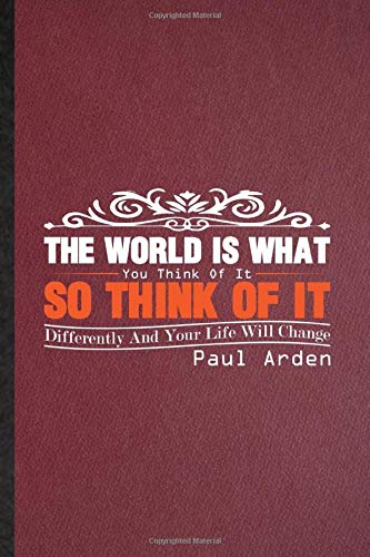 The World Is What You Think Of It So Think Of It Differently And Your Life Will Change Paul Arden: Lined Notebook Author Educator Trainer. Journal For ... Psychology. Student Teacher School Writing