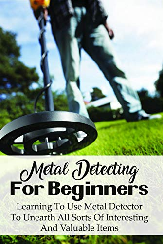 Metal Detecting For Beginners: Learning To Use Metal Detector To Unearth All...