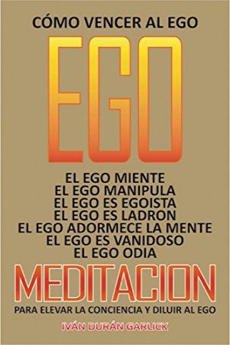 Cómo vencer al Ego: El Ego miente El Ego es egoísta El Ego es ladrón El Ego adormece a la Mente Meditación para elevar la Conciencia y para Diluir al Ego