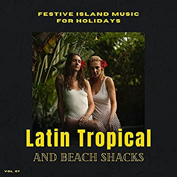 Latin Tropical And Beach Shacks - Festive Island Music For Holidays, Vol. 07