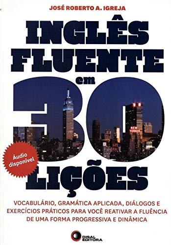 Inglês fluente em 30 lições: Vocabulário, Gramática Aplicada, Diálogos e Exercícios Práticos Para Você Reativar a Fluência de uma Forma Progressiva e Dinâmica