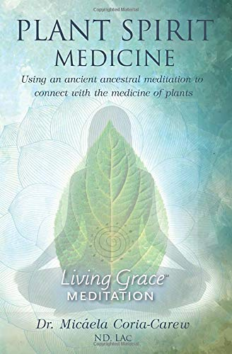 Plant Spirit Medicine: Using An Ancient Ancestral Meditation To Connect With The Medicine Of Plants (Living Grace Meditation)