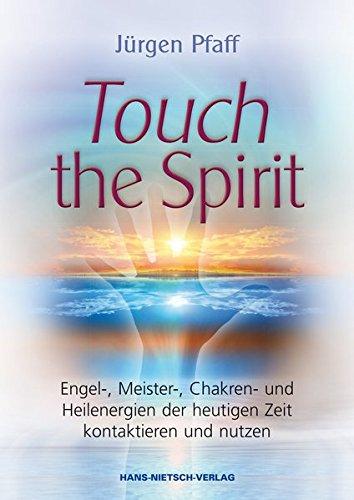 Touch the Spirit: Engel-,Meister-,Chakren- und Heilenergien der heutigen Zeit kontaktieren und nutzen