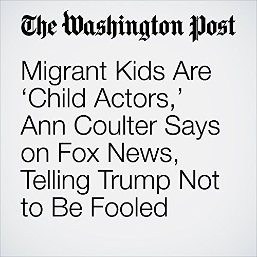 Migrant Kids Are 'Child Actors,' Ann Coulter Says on Fox News, Telling Trump Not to Be Fooled copertina